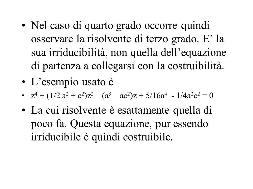 Nel caso di quarto grado occorre quindi osservare la risolvente di terzo grado. E' la sua irriducibilità, non quella dell'equazione di partenza a collegarsi con la costruibilità.
