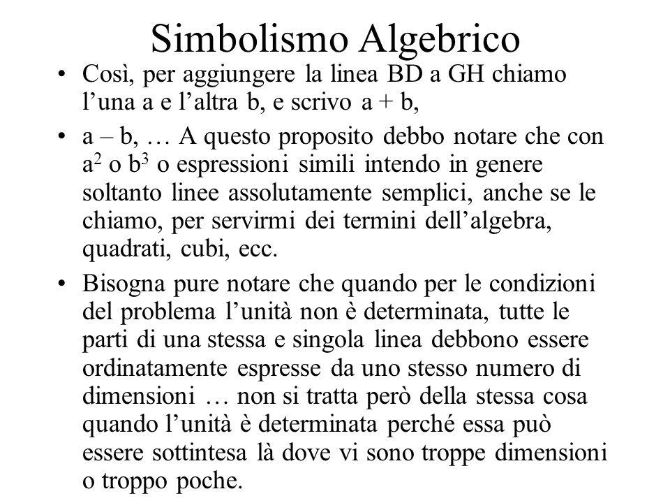Simbolismo Algebrico Così, per aggiungere la linea BD a GH chiamo l'una a e l'altra b, e scrivo a + b,