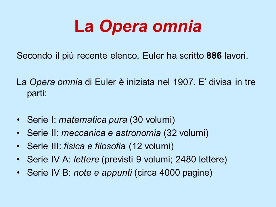 La Opera omniaSecondo il più recente elenco, Euler ha scritto 886 lavori. La Opera omnia di Euler è iniziata nel 1907. E' divisa in tre parti: