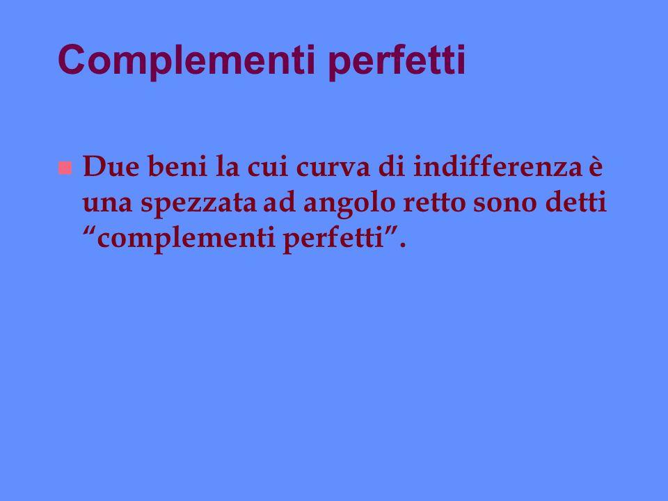 Complementi perfetti Due beni la cui curva di indifferenza è una spezzata ad angolo retto sono detti complementi perfetti .