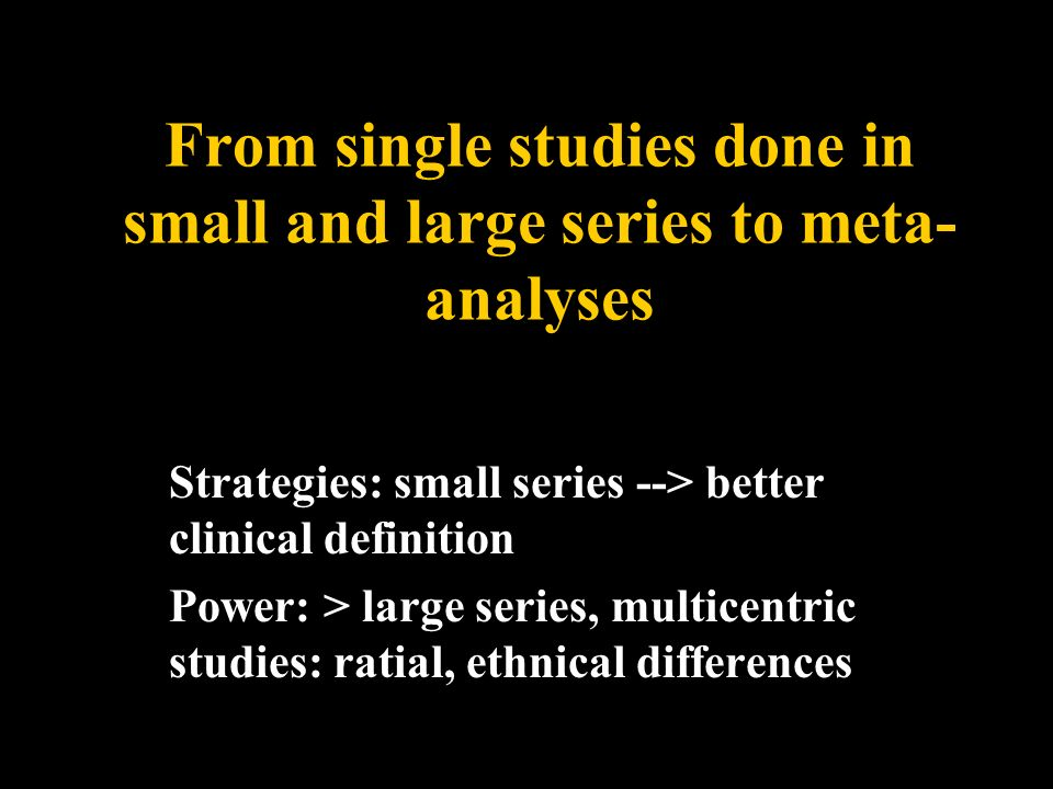 From single studies done in small and large series to meta-analyses