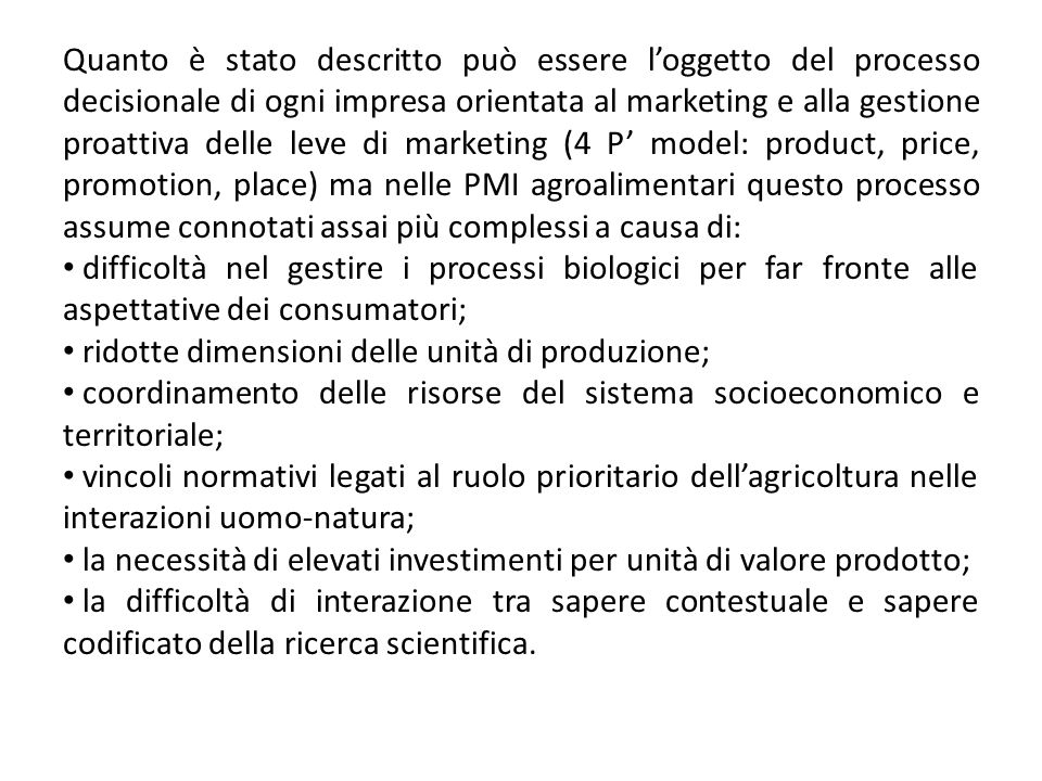 Quanto è stato descritto può essere l'oggetto del processo decisionale di ogni impresa orientata al marketing e alla gestione proattiva delle leve di marketing (4 P' model: product, price, promotion, place) ma nelle PMI agroalimentari questo processo assume connotati assai più complessi a causa di: