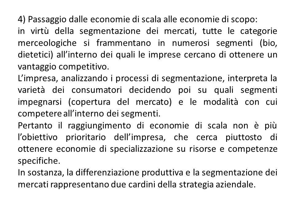 4) Passaggio dalle economie di scala alle economie di scopo: in virtù della segmentazione dei mercati, tutte le categorie merceologiche si frammentano in numerosi segmenti (bio, dietetici) all'interno dei quali le imprese cercano di ottenere un vantaggio competitivo.
