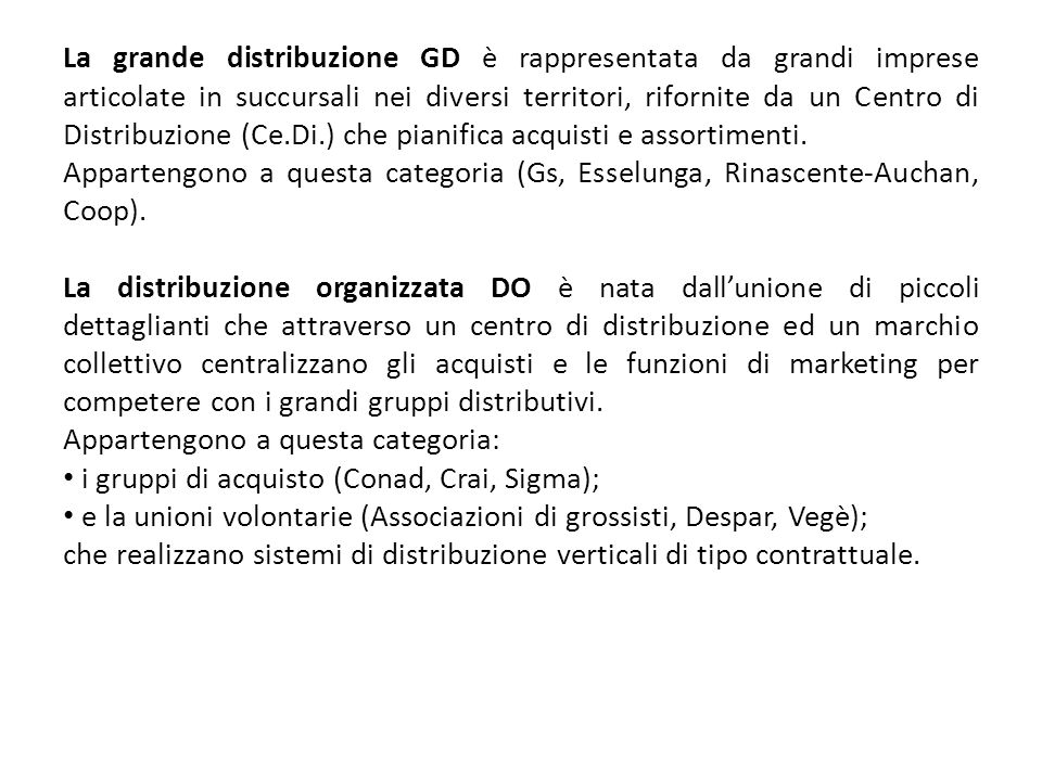 La grande distribuzione GD è rappresentata da grandi imprese articolate in succursali nei diversi territori, rifornite da un Centro di Distribuzione (Ce.Di.) che pianifica acquisti e assortimenti.