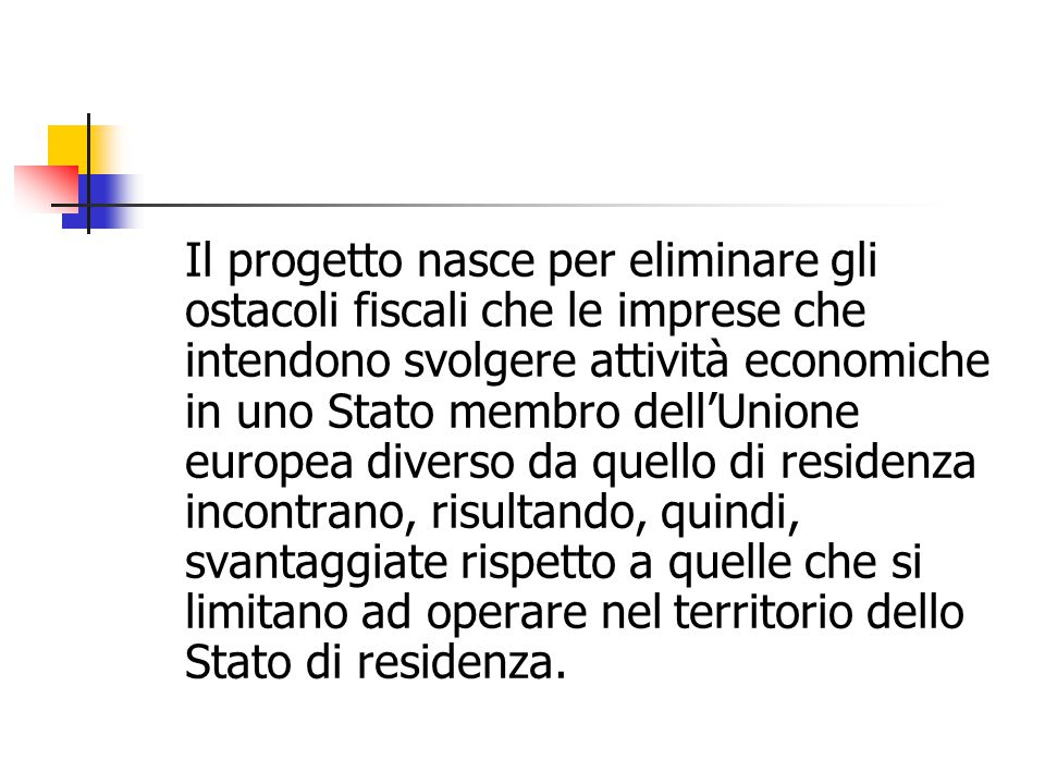 Il progetto nasce per eliminare gli ostacoli fiscali che le imprese che intendono svolgere attività economiche in uno Stato membro dell'Unione europea diverso da quello di residenza incontrano, risultando, quindi, svantaggiate rispetto a quelle che si limitano ad operare nel territorio dello Stato di residenza.