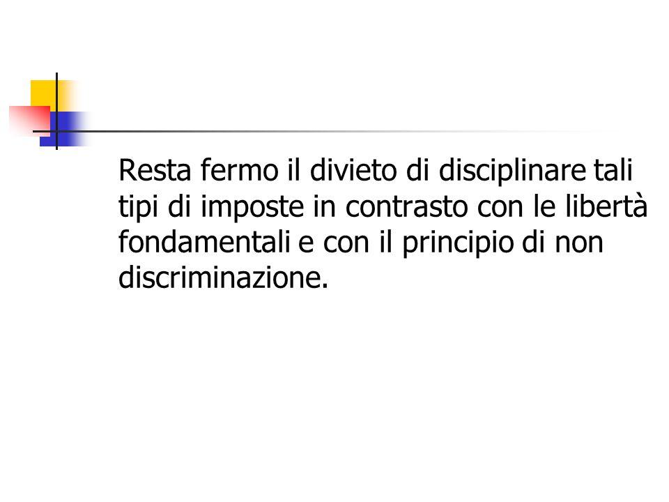 Resta fermo il divieto di disciplinare tali tipi di imposte in contrasto con le libertà fondamentali e con il principio di non discriminazione.