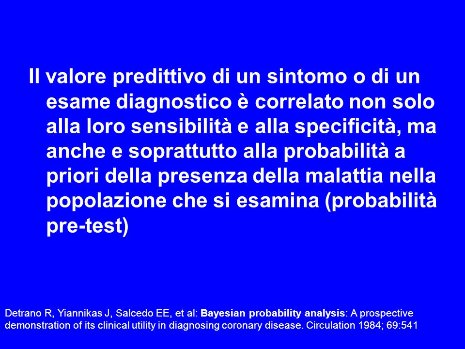 Il valore predittivo di un sintomo o di un esame diagnostico è correlato non solo alla loro sensibilità e alla specificità, ma anche e soprattutto alla probabilità a priori della presenza della malattia nella popolazione che si esamina (probabilità pre-test)