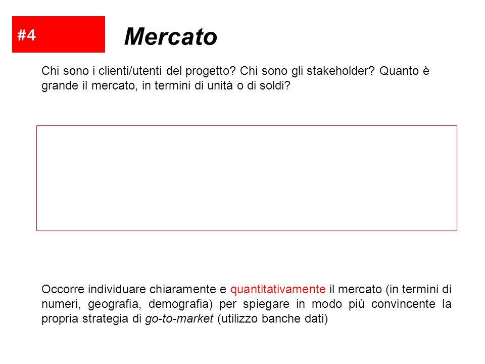 #4 Mercato. Chi sono i clienti/utenti del progetto Chi sono gli stakeholder Quanto è grande il mercato, in termini di unità o di soldi