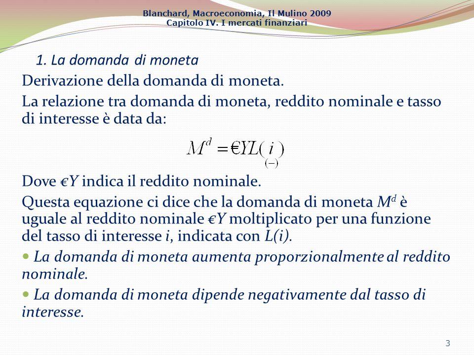 1. La domanda di moneta Derivazione della domanda di moneta. La relazione tra domanda di moneta, reddito nominale e tasso di interesse è data da: