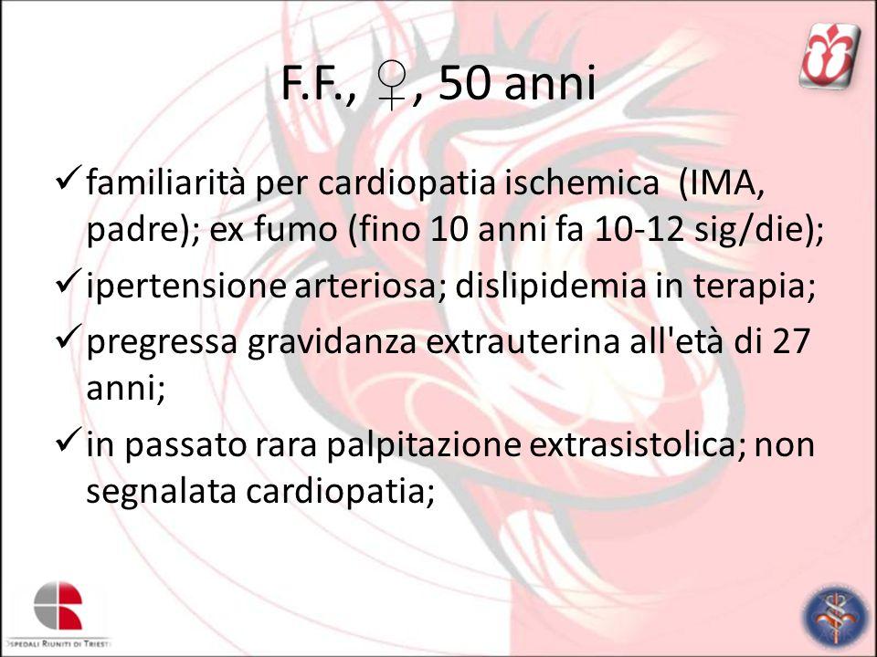 F.F., ♀, 50 anni familiarità per cardiopatia ischemica (IMA, padre); ex fumo (fino 10 anni fa 10-12 sig/die);