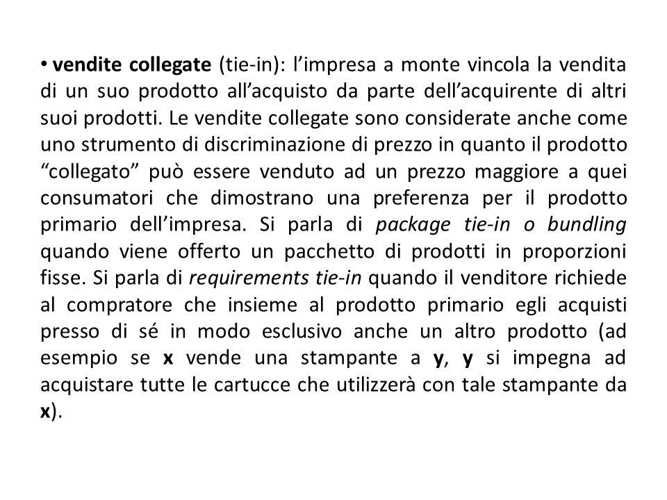 vendite collegate (tie-in): l'impresa a monte vincola la vendita di un suo prodotto all'acquisto da parte dell'acquirente di altri suoi prodotti.