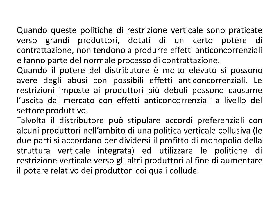 Quando queste politiche di restrizione verticale sono praticate verso grandi produttori, dotati di un certo potere di contrattazione, non tendono a produrre effetti anticoncorrenziali e fanno parte del normale processo di contrattazione.