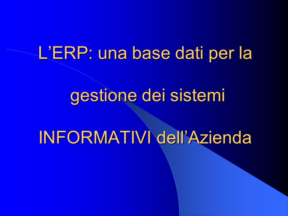 L'ERP: una base dati per la gestione dei sistemi INFORMATIVI dell'Azienda