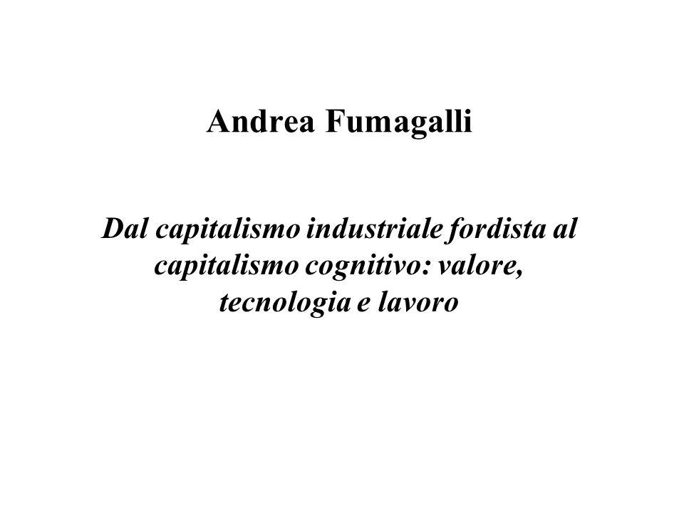 Andrea Fumagalli Dal capitalismo industriale fordista al capitalismo cognitivo: valore, tecnologia e lavoro.