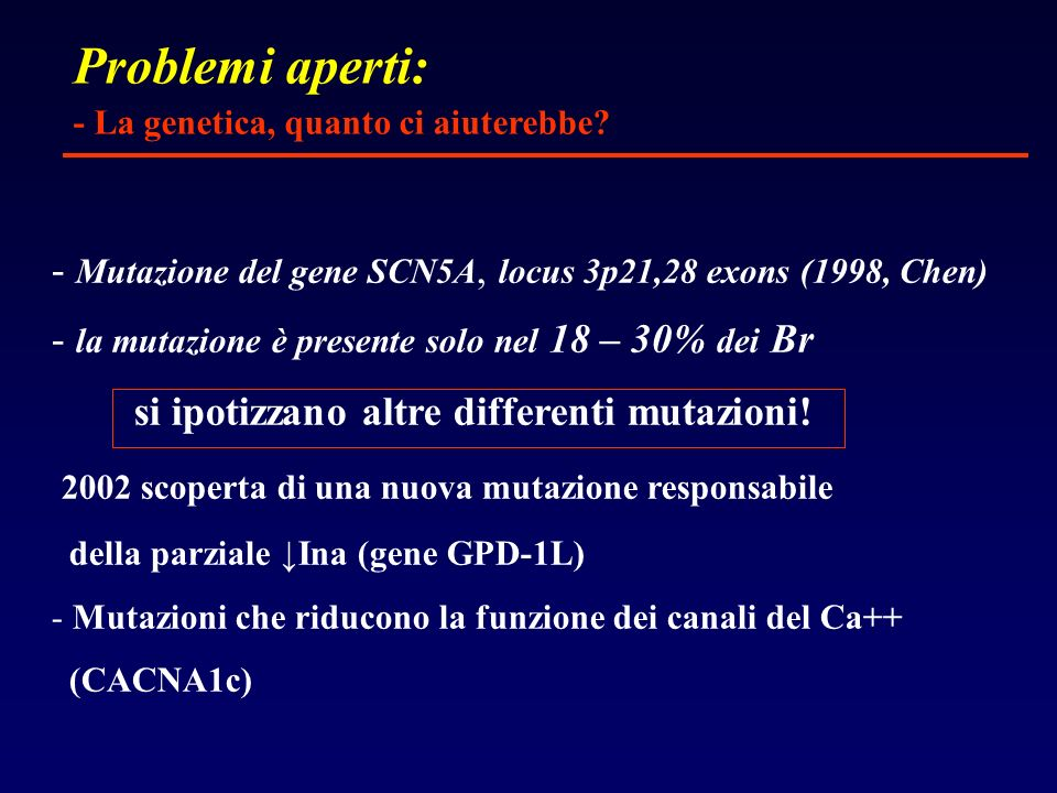 Problemi aperti: - La genetica, quanto ci aiuterebbe - Mutazione del gene SCN5A, locus 3p21,28 exons (1998, Chen)