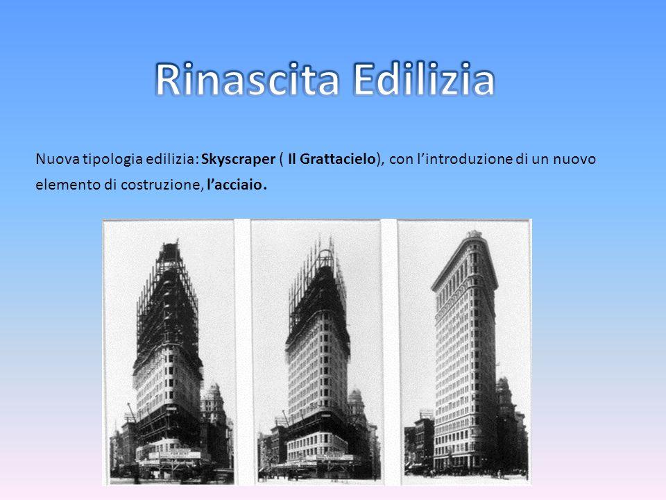 Rinascita Edilizia Nuova tipologia edilizia: Skyscraper ( Il Grattacielo), con l'introduzione di un nuovo elemento di costruzione, l'acciaio.