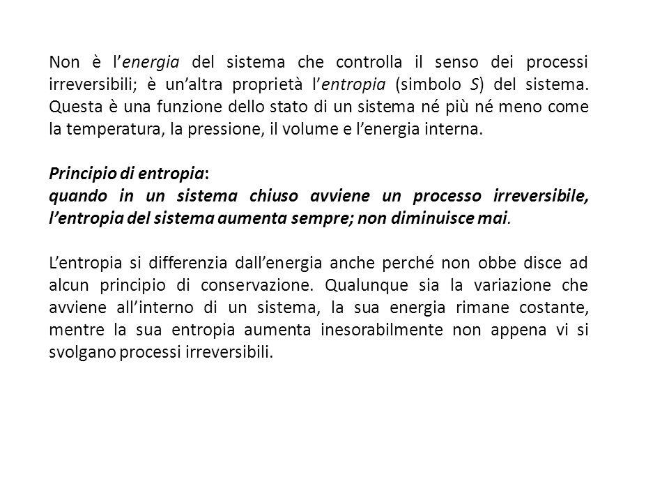 Non è l'energia del sistema che controlla il senso dei processi irreversibili; è un'altra proprietà l'entropia (simbolo S) del sistema. Questa è una funzione dello stato di un sistema né più né meno come la temperatura, la pressione, il volume e l'energia interna.