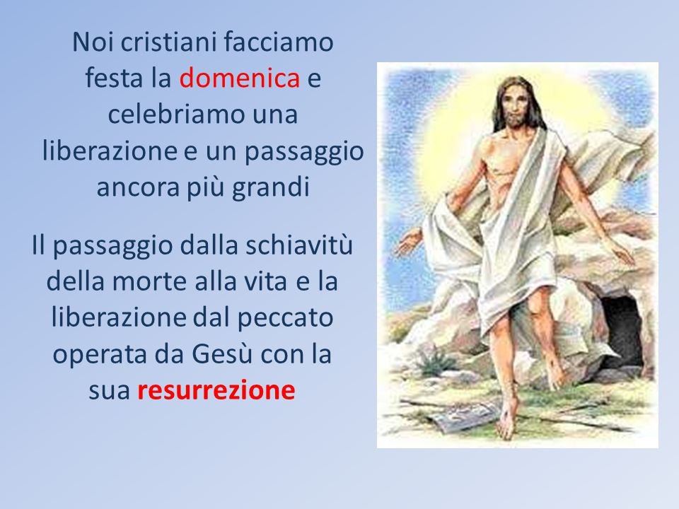 Noi cristiani facciamo festa la domenica e celebriamo una liberazione e un passaggio ancora più grandi