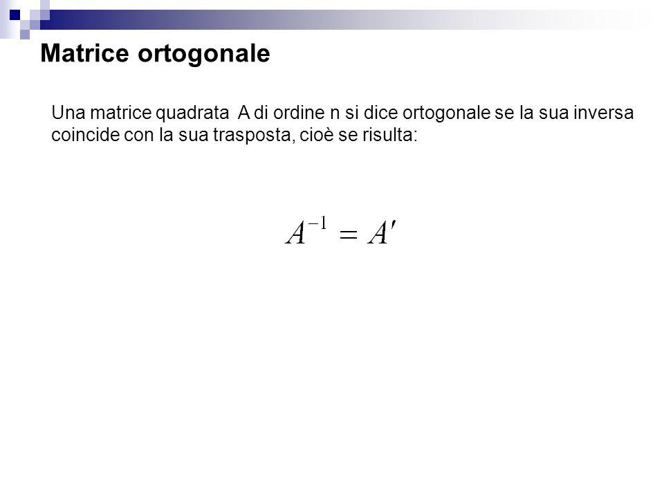 Matrice ortogonale Una matrice quadrata A di ordine n si dice ortogonale se la sua inversa coincide con la sua trasposta, cioè se risulta: