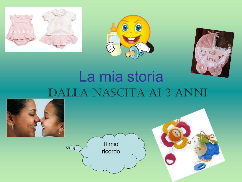 La mia storia Dalla nascita ai 3 anni Il mio ricordo