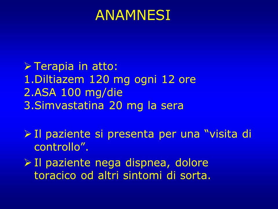 ANAMNESI Terapia in atto: Diltiazem 120 mg ogni 12 ore ASA 100 mg/die