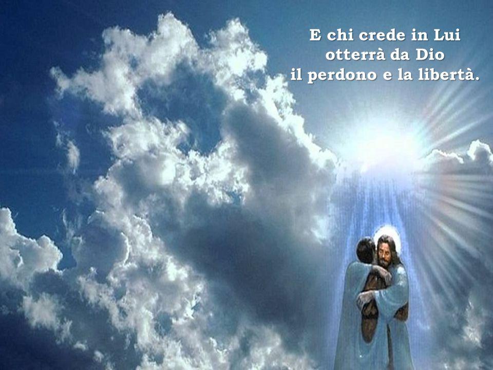 E chi crede in Lui otterrà da Dio il perdono e la libertà.