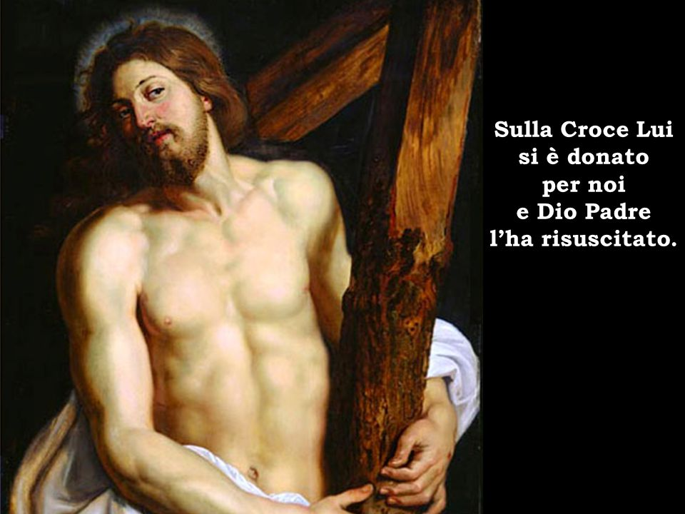 Sulla Croce Lui si è donato per noi e Dio Padre l'ha risuscitato.