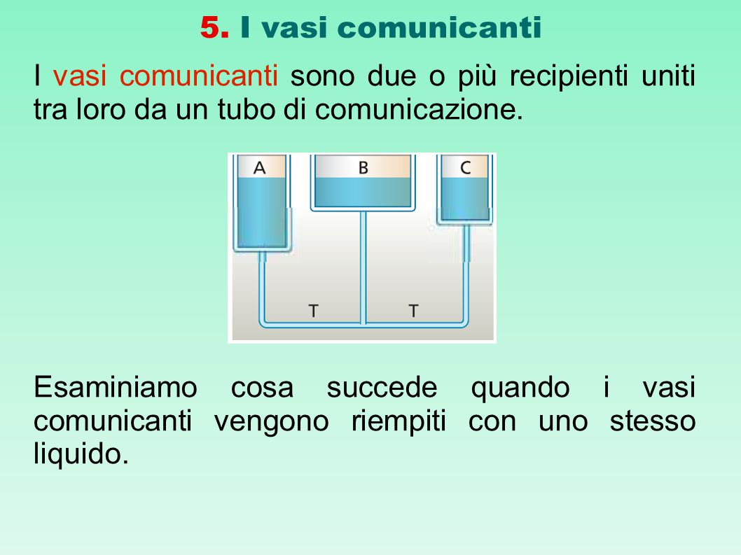 5. I vasi comunicanti I vasi comunicanti sono due o più recipienti uniti tra loro da un tubo di comunicazione.