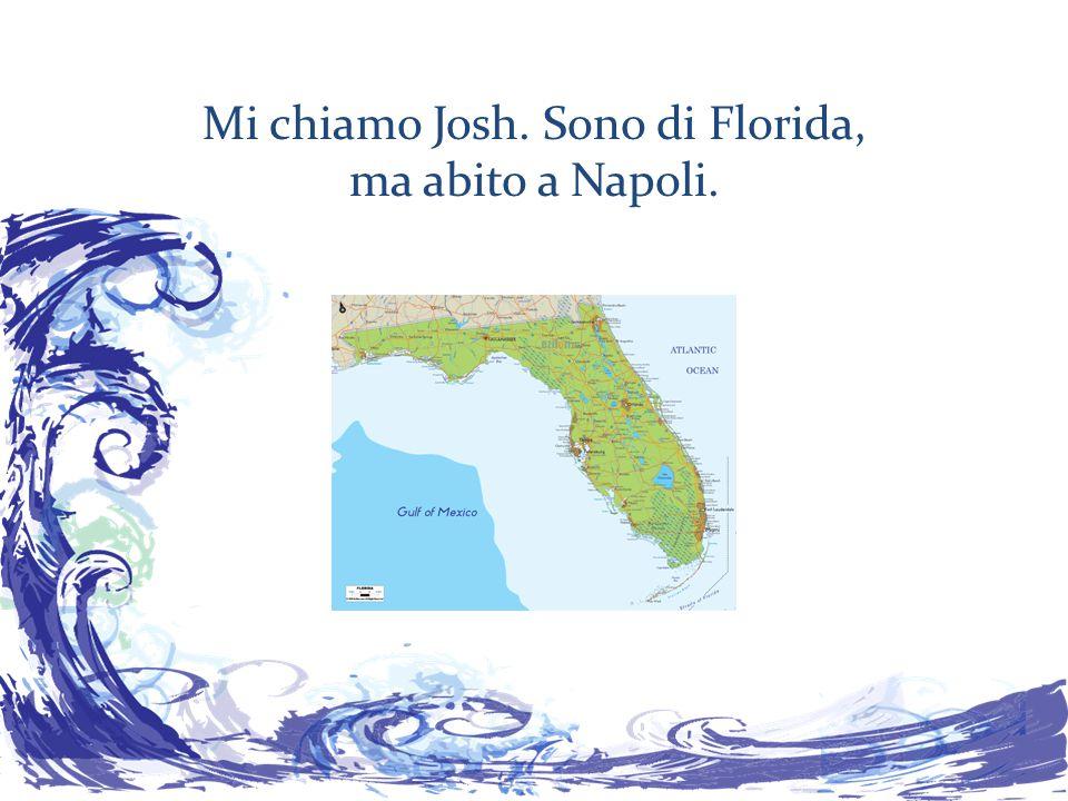 Mi chiamo Josh. Sono di Florida, ma abito a Napoli.