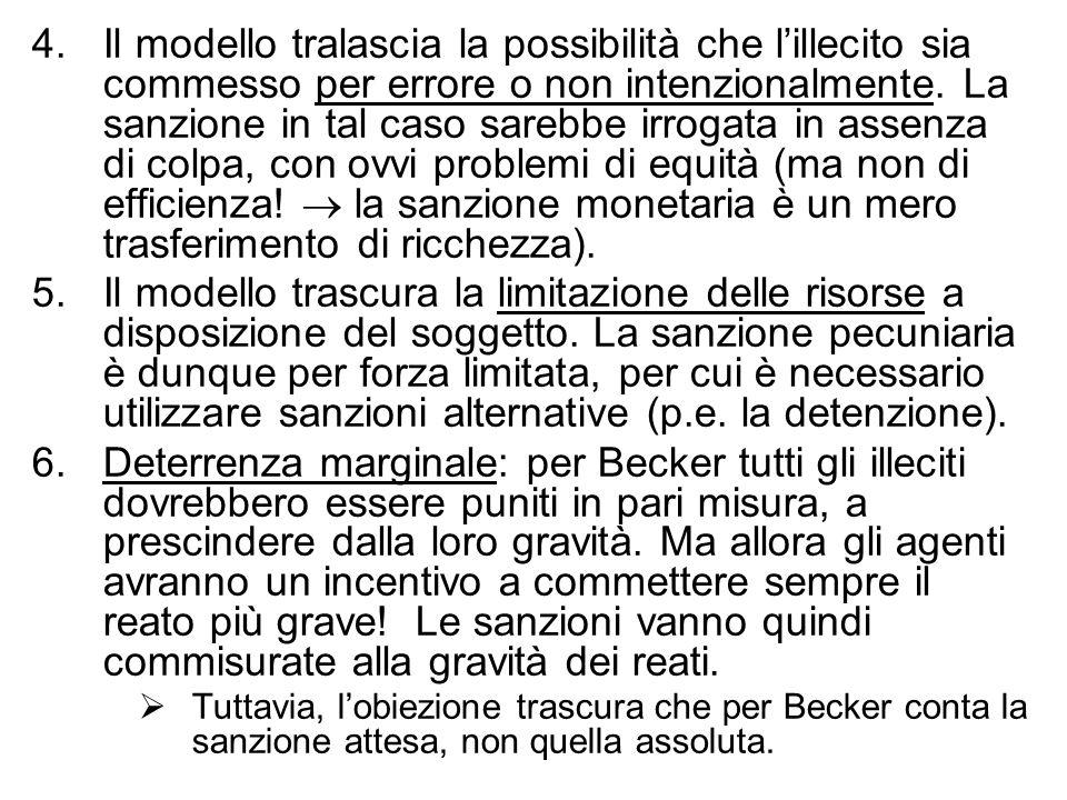 4. Il modello tralascia la possibilità che l'illecito sia commesso per errore o non intenzionalmente. La sanzione in tal caso sarebbe irrogata in assenza di colpa, con ovvi problemi di equità (ma non di efficienza!  la sanzione monetaria è un mero trasferimento di ricchezza).