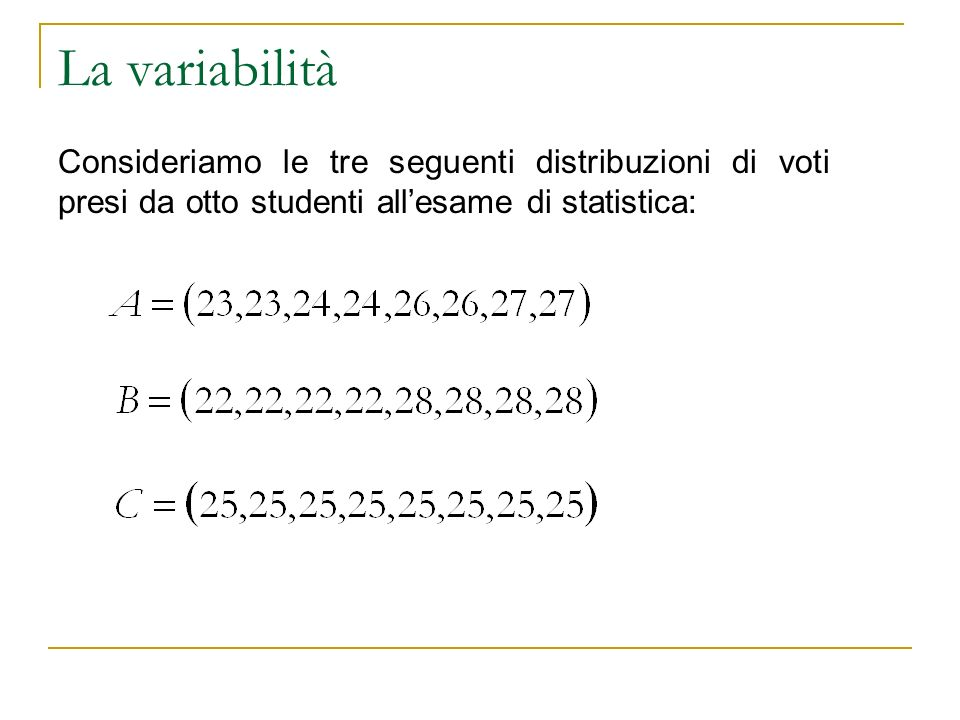 La variabilità Consideriamo le tre seguenti distribuzioni di voti presi da otto studenti all'esame di statistica: