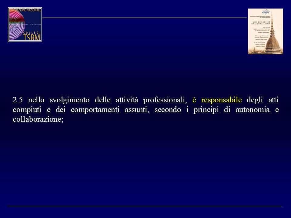 2.5 nello svolgimento delle attività professionali, è responsabile degli atti compiuti e dei comportamenti assunti, secondo i principi di autonomia e collaborazione;