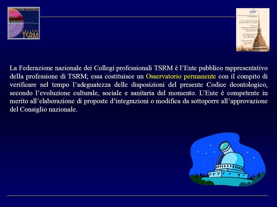 La Federazione nazionale dei Collegi professionali TSRM è l'Ente pubblico rappresentativo della professione di TSRM; essa costituisce un Osservatorio permanente con il compito di verificare nel tempo l'adeguatezza delle disposizioni del presente Codice deontologico, secondo l'evoluzione culturale, sociale e sanitaria del momento.