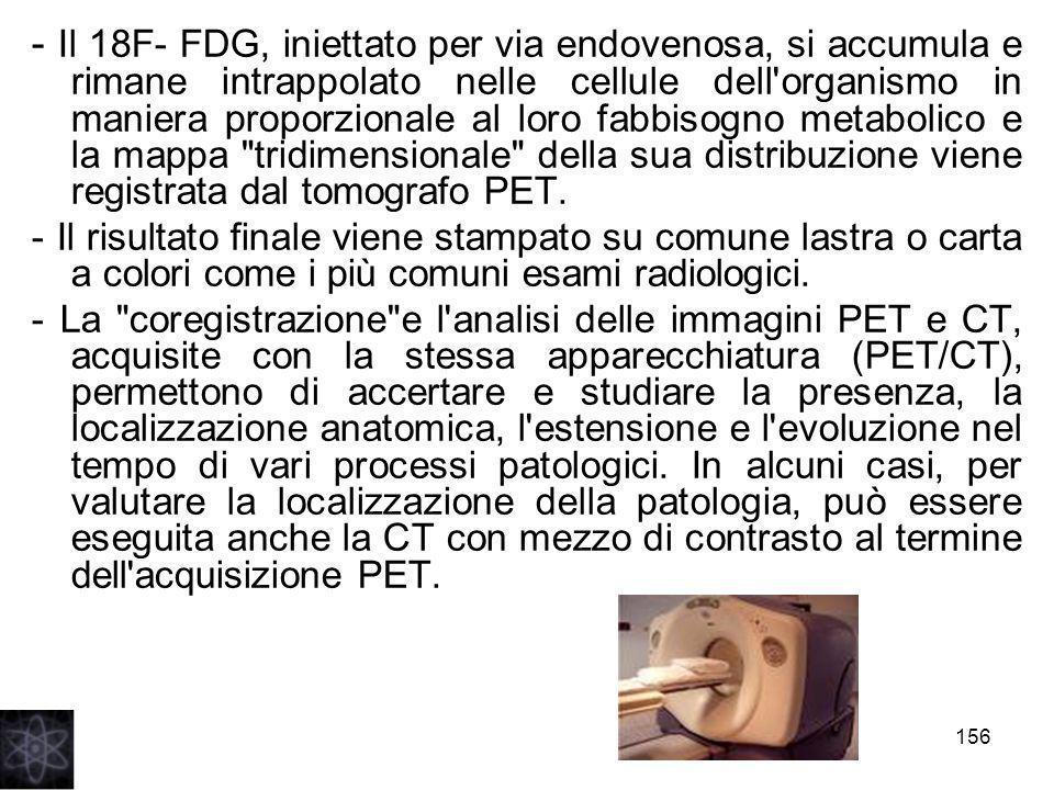 - Il 18F- FDG, iniettato per via endovenosa, si accumula e rimane intrappolato nelle cellule dell organismo in maniera proporzionale al loro fabbisogno metabolico e la mappa tridimensionale della sua distribuzione viene registrata dal tomografo PET.