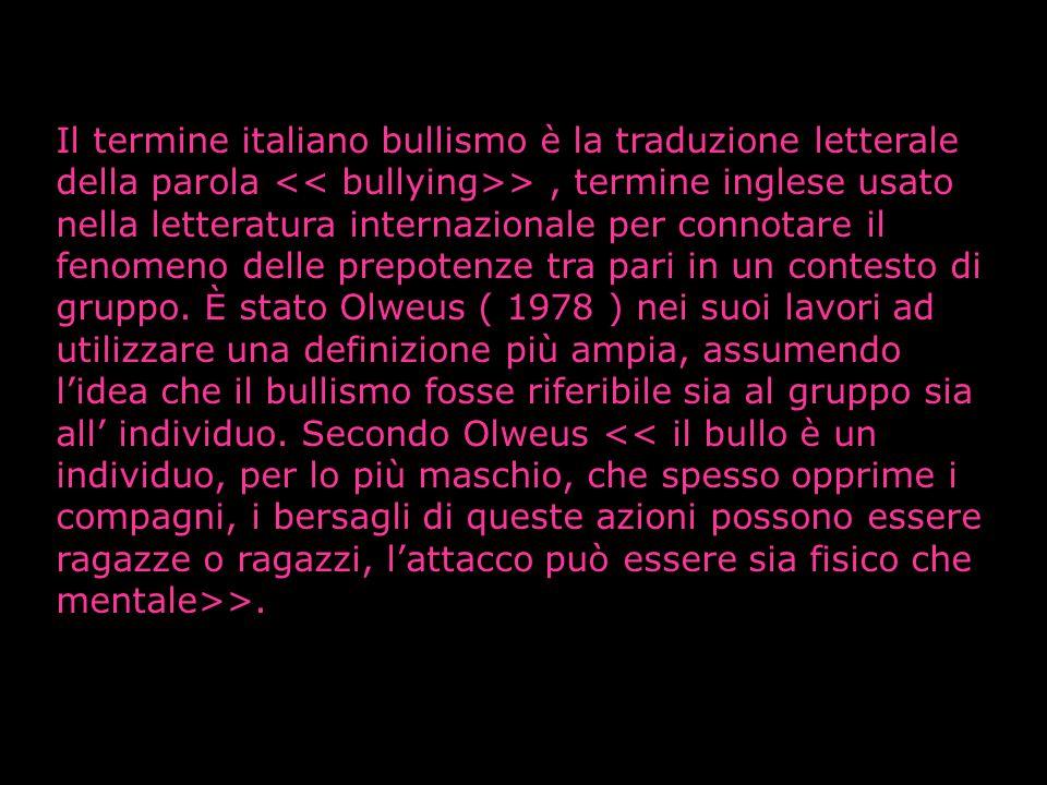Il termine italiano bullismo è la traduzione letterale della parola << bullying>> , termine inglese usato nella letteratura internazionale per connotare il fenomeno delle prepotenze tra pari in un contesto di gruppo.