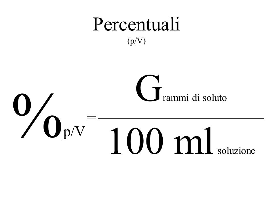 Percentuali (p/V) Grammi di soluto %p/V = 100 ml soluzione