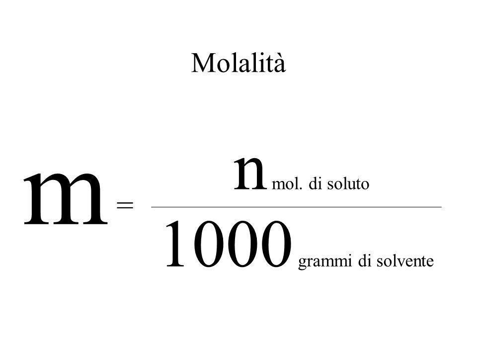 Molalità m n mol. di soluto = 1000 grammi di solvente