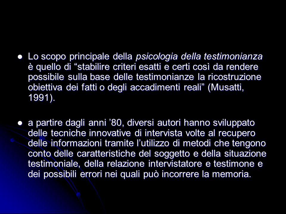 Lo scopo principale della psicologia della testimonianza è quello di stabilire criteri esatti e certi così da rendere possibile sulla base delle testimonianze la ricostruzione obiettiva dei fatti o degli accadimenti reali (Musatti, 1991).