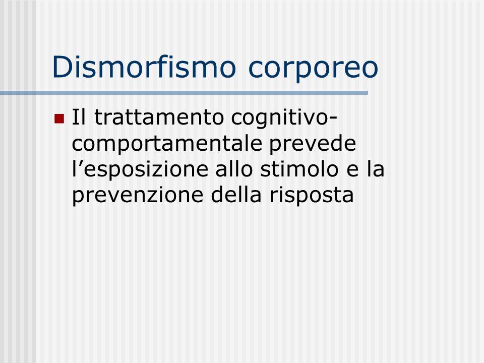 Dismorfismo corporeo Il trattamento cognitivo-comportamentale prevede l'esposizione allo stimolo e la prevenzione della risposta.