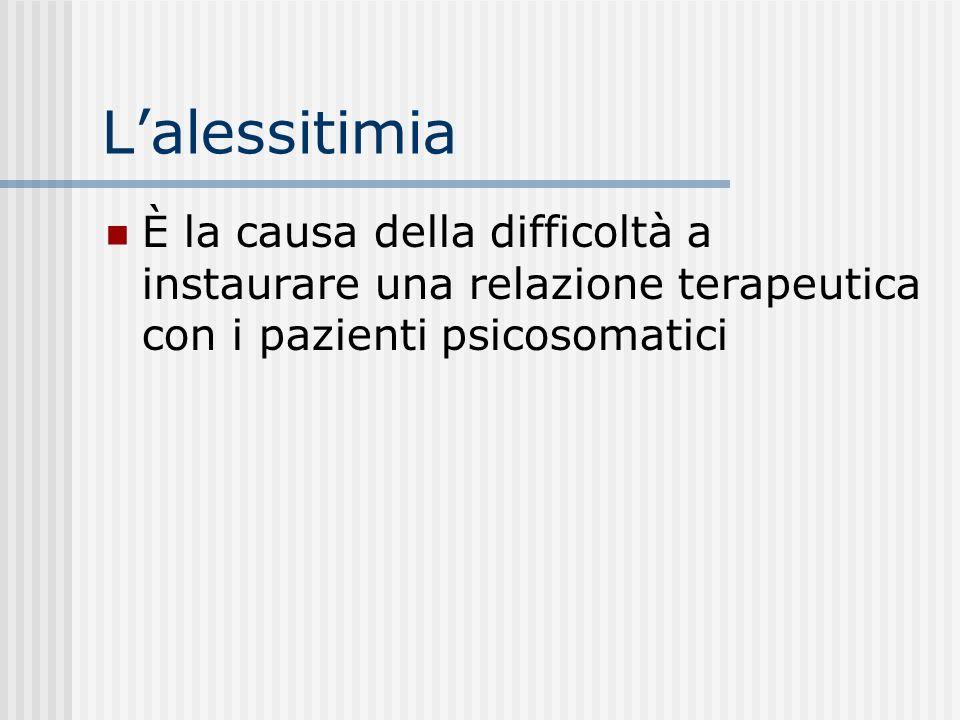 L'alessitimia È la causa della difficoltà a instaurare una relazione terapeutica con i pazienti psicosomatici.