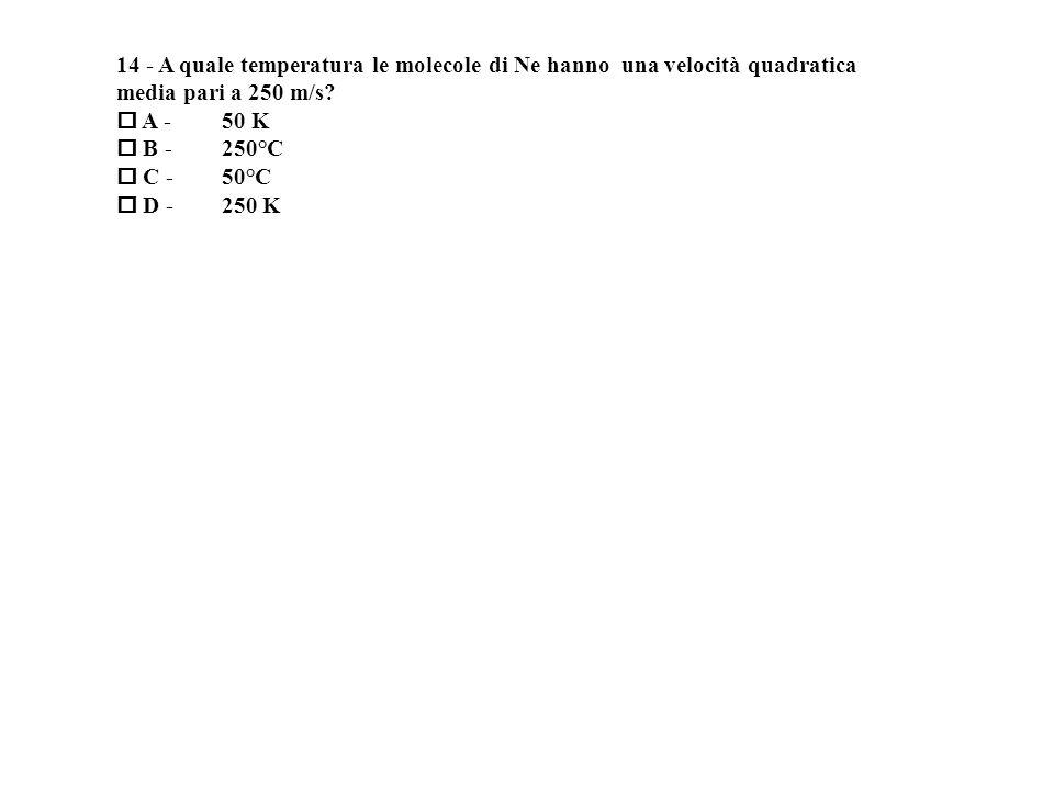 14 - A quale temperatura le molecole di Ne hanno una velocità quadratica media pari a 250 m/s