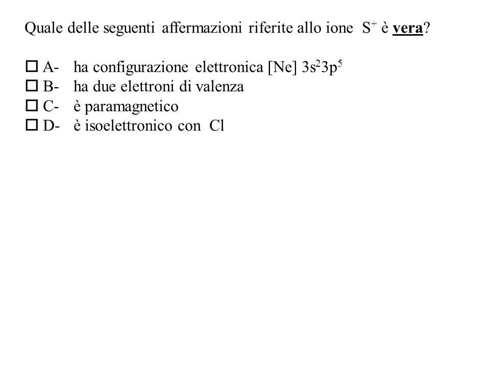 Quale delle seguenti affermazioni riferite allo ione S+ è vera