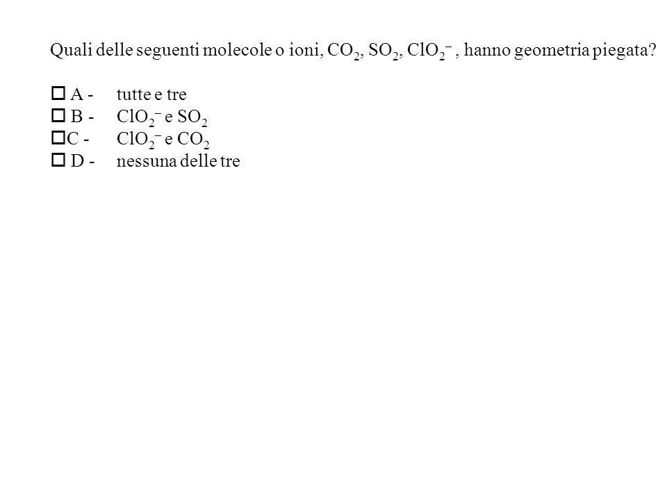 Quali delle seguenti molecole o ioni, CO2, SO2, ClO2– , hanno geometria piegata