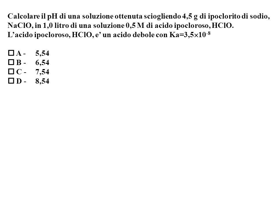 Calcolare il pH di una soluzione ottenuta sciogliendo 4,5 g di ipoclorito di sodio,