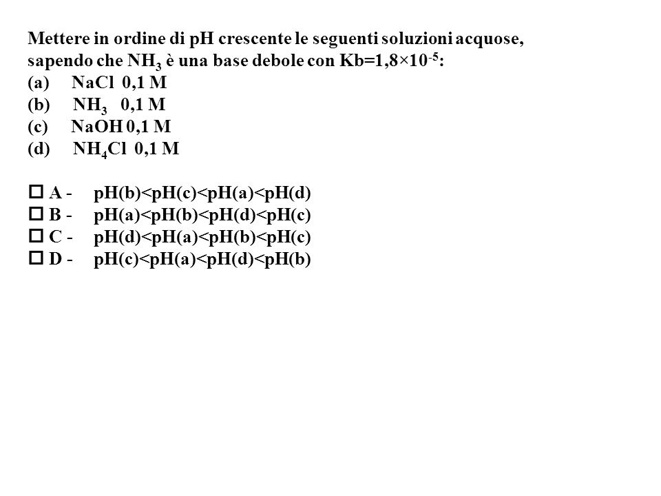 Mettere in ordine di pH crescente le seguenti soluzioni acquose,