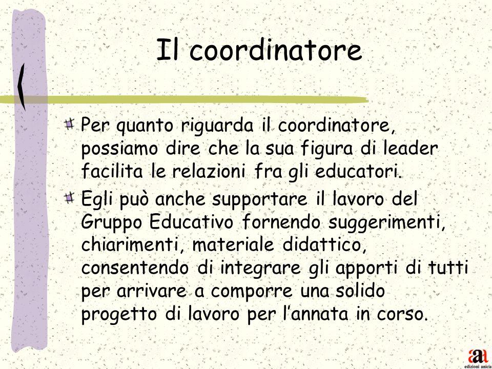 Il coordinatore Per quanto riguarda il coordinatore, possiamo dire che la sua figura di leader facilita le relazioni fra gli educatori.