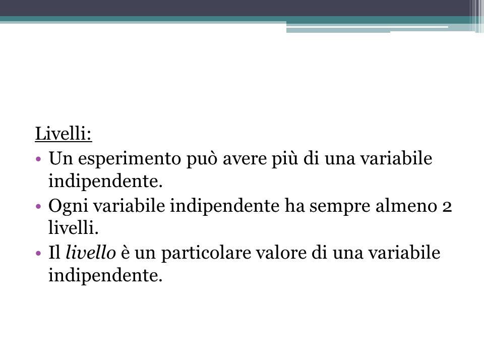 Livelli: Un esperimento può avere più di una variabile indipendente. Ogni variabile indipendente ha sempre almeno 2 livelli.