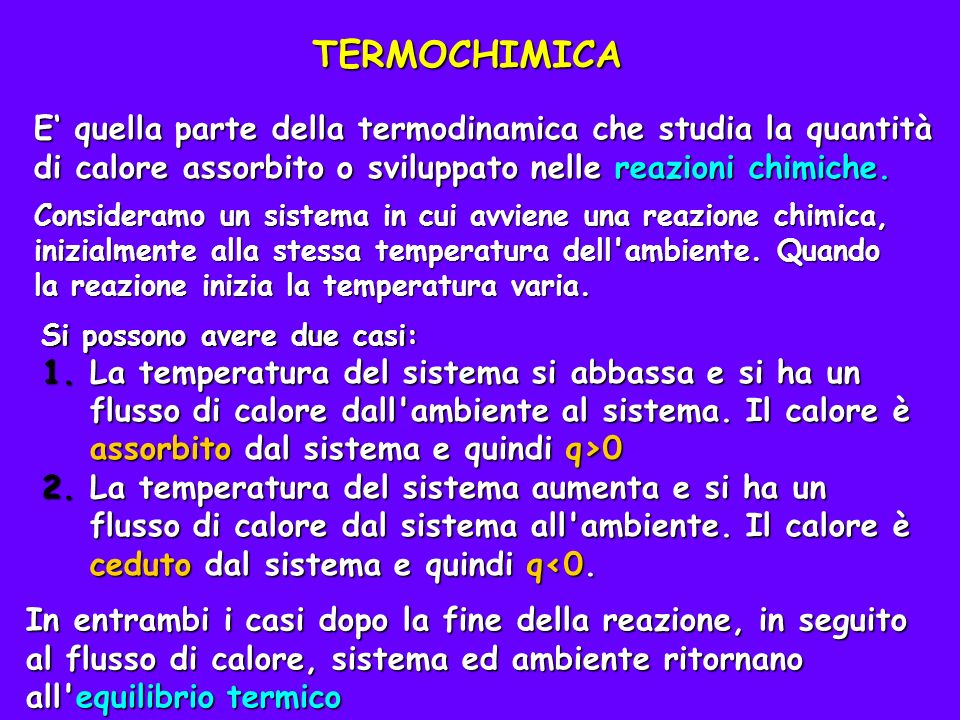 TERMOCHIMICA E' quella parte della termodinamica che studia la quantità di calore assorbito o sviluppato nelle reazioni chimiche.