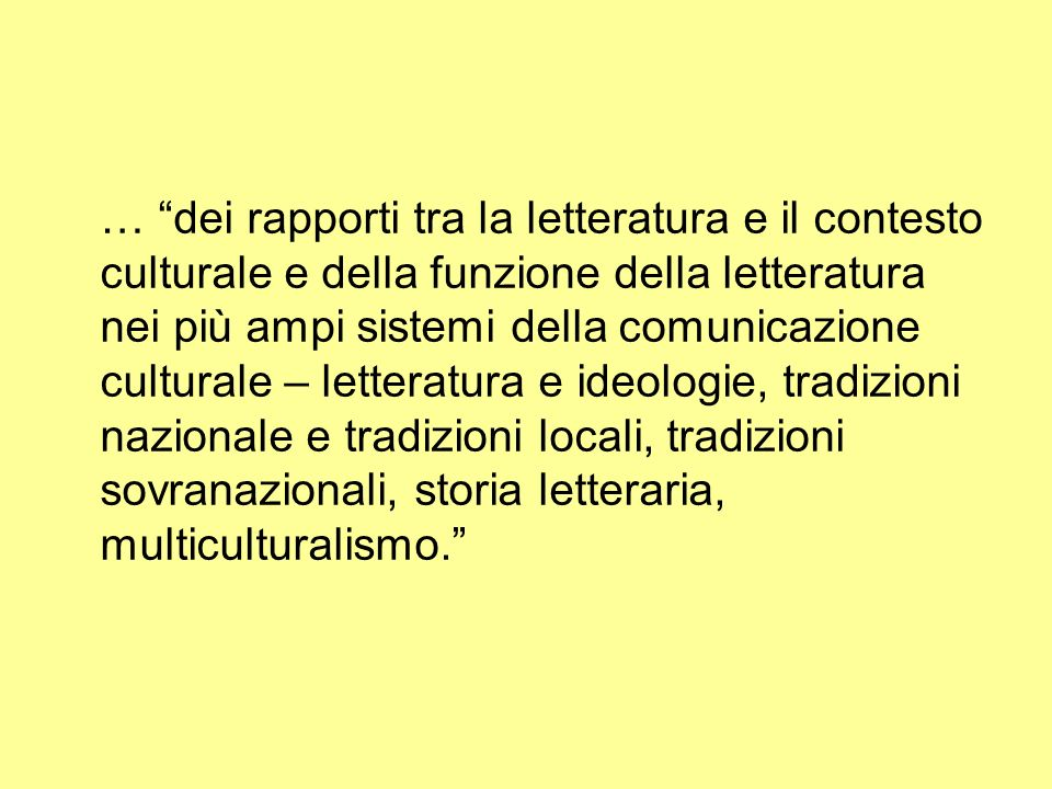 … dei rapporti tra la letteratura e il contesto culturale e della funzione della letteratura nei più ampi sistemi della comunicazione culturale – letteratura e ideologie, tradizioni nazionale e tradizioni locali, tradizioni sovranazionali, storia letteraria, multiculturalismo.