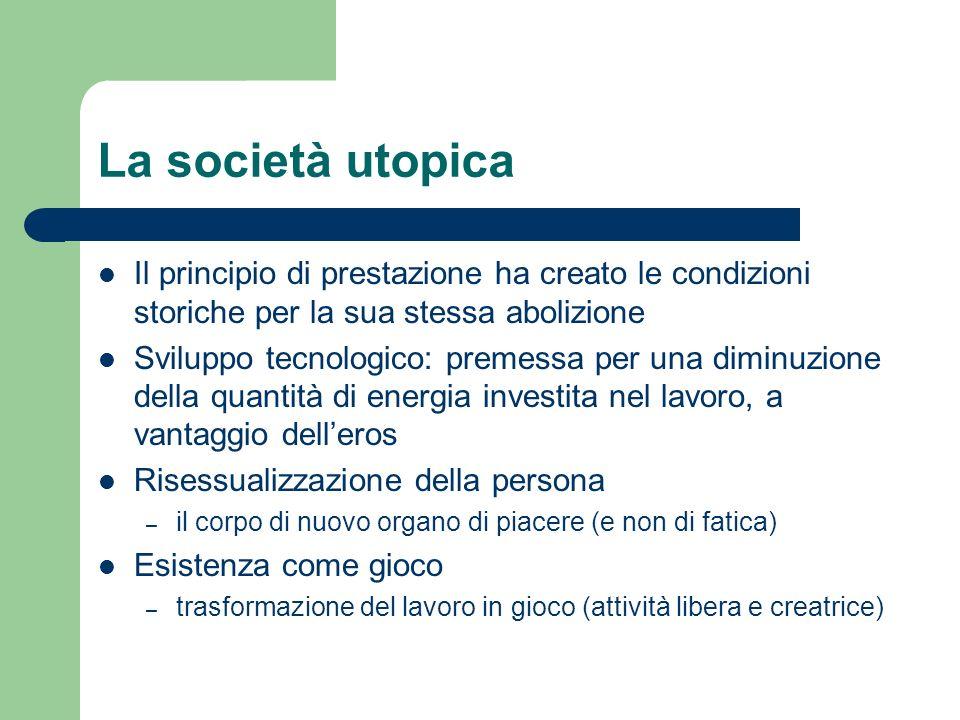 La società utopica Il principio di prestazione ha creato le condizioni storiche per la sua stessa abolizione.